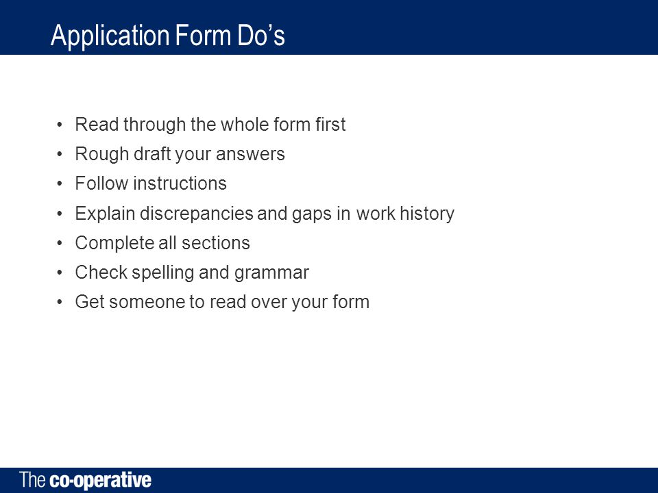 Application Form Do's Read through the whole form first Rough draft your answers Follow instructions Explain discrepancies and gaps in work history Complete all sections Check spelling and grammar Get someone to read over your form