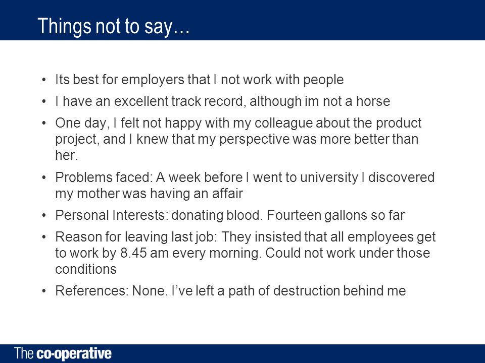 Things not to say… Its best for employers that I not work with people I have an excellent track record, although im not a horse One day, I felt not happy with my colleague about the product project, and I knew that my perspective was more better than her.