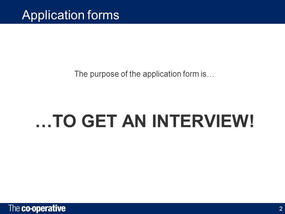 2 Application forms The purpose of the application form is… …TO GET AN INTERVIEW!