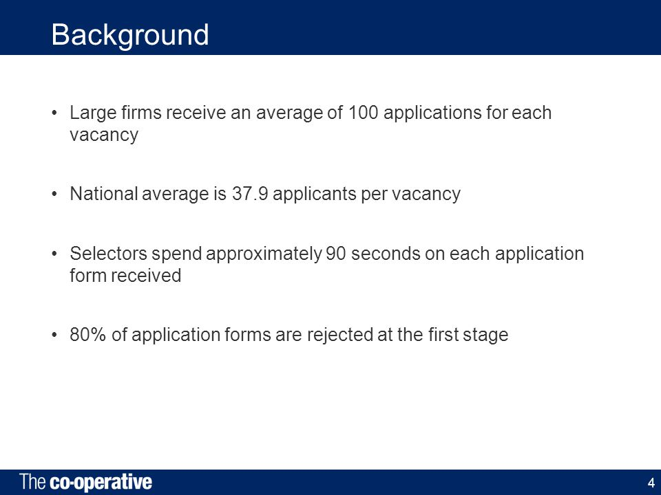 Background Large firms receive an average of 100 applications for each vacancy National average is 37.9 applicants per vacancy Selectors spend approximately 90 seconds on each application form received 80% of application forms are rejected at the first stage 4