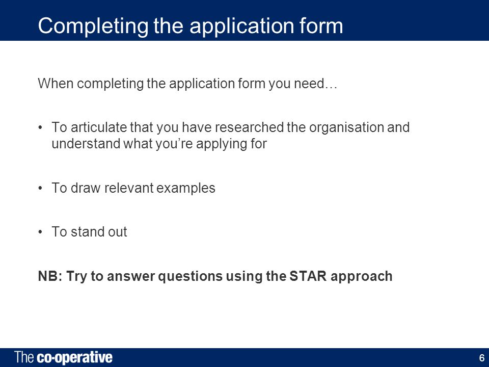 Completing the application form When completing the application form you need… To articulate that you have researched the organisation and understand what you're applying for To draw relevant examples To stand out NB: Try to answer questions using the STAR approach 6