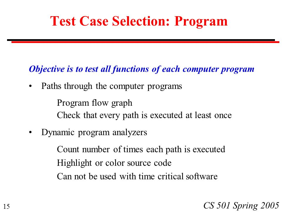 15 CS 501 Spring 2005 Test Case Selection: Program Objective is to test all functions of each computer program Paths through the computer programs Program flow graph Check that every path is executed at least once Dynamic program analyzers Count number of times each path is executed Highlight or color source code Can not be used with time critical software