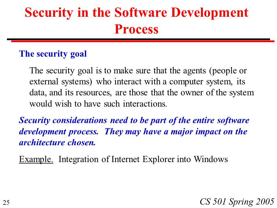 25 CS 501 Spring 2005 Security in the Software Development Process The security goal The security goal is to make sure that the agents (people or external systems) who interact with a computer system, its data, and its resources, are those that the owner of the system would wish to have such interactions.