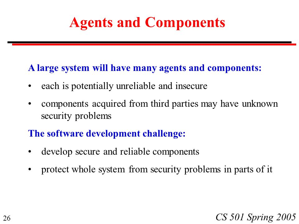 26 CS 501 Spring 2005 Agents and Components A large system will have many agents and components: each is potentially unreliable and insecure components acquired from third parties may have unknown security problems The software development challenge: develop secure and reliable components protect whole system from security problems in parts of it