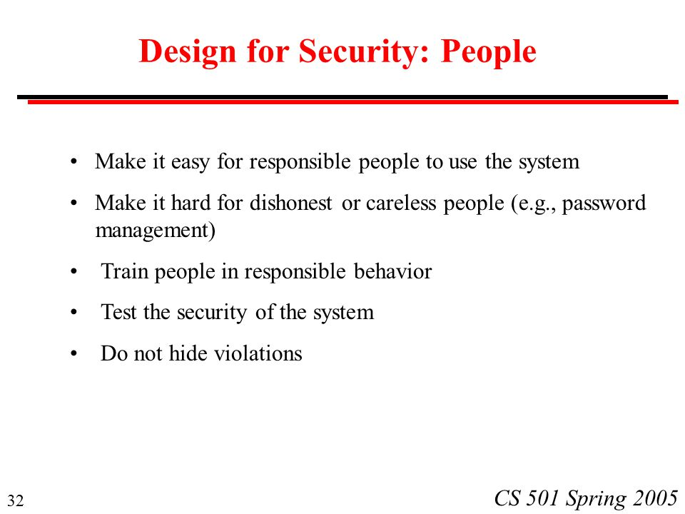 32 CS 501 Spring 2005 Design for Security: People Make it easy for responsible people to use the system Make it hard for dishonest or careless people (e.g., password management) Train people in responsible behavior Test the security of the system Do not hide violations