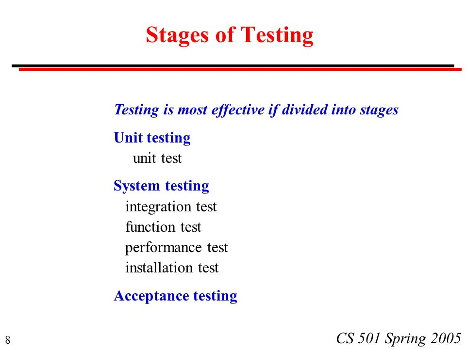 8 CS 501 Spring 2005 Stages of Testing Testing is most effective if divided into stages Unit testing unit test System testing integration test function test performance test installation test Acceptance testing