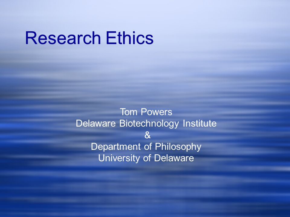 Tom Powers Delaware Biotechnology Institute & Department of Philosophy University of Delaware Research Ethics