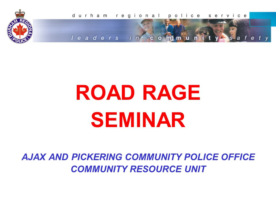 ROAD RAGE SEMINAR AJAX AND PICKERING COMMUNITY POLICE OFFICE COMMUNITY RESOURCE UNIT