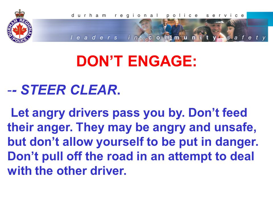 DON'T ENGAGE: -- STEER CLEAR. Let angry drivers pass you by.