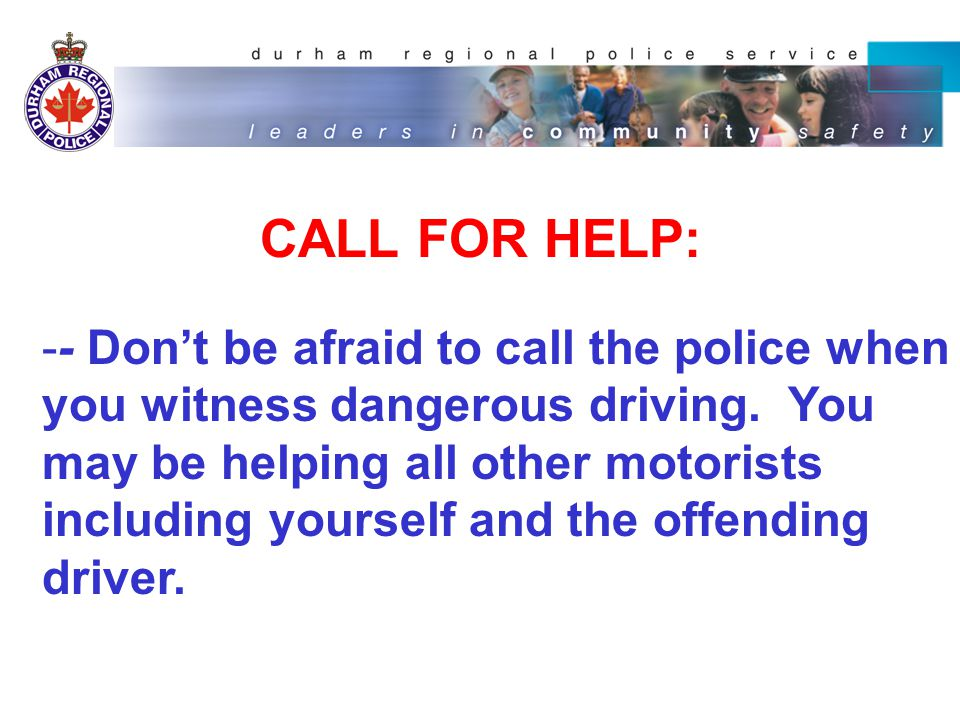 CALL FOR HELP: -- Don't be afraid to call the police when you witness dangerous driving.