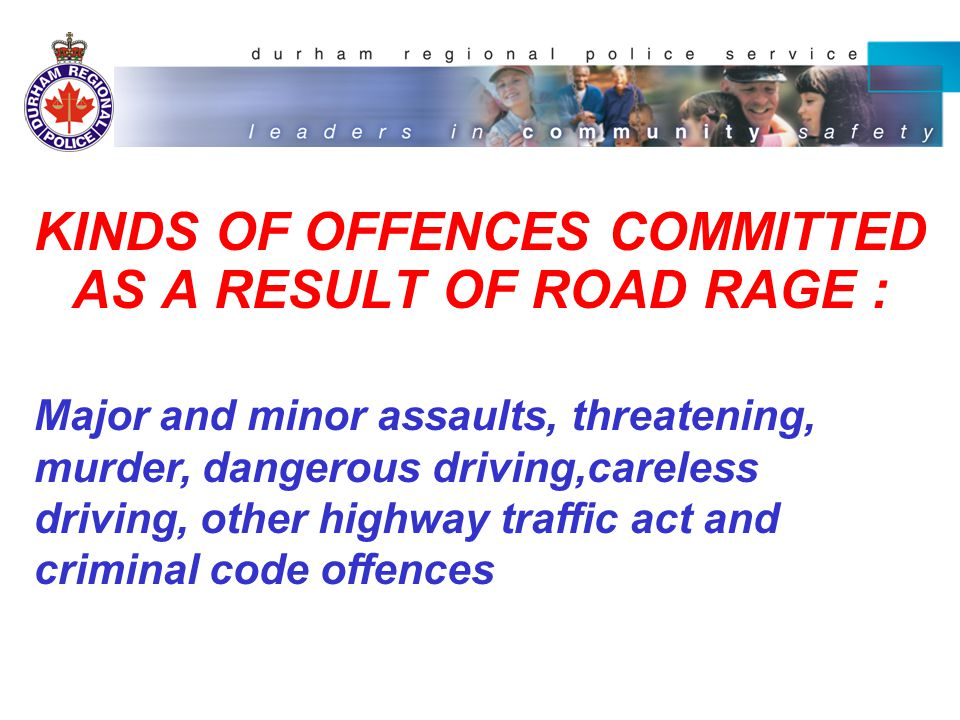 KINDS OF OFFENCES COMMITTED AS A RESULT OF ROAD RAGE : Major and minor assaults, threatening, murder, dangerous driving,careless driving, other highway traffic act and criminal code offences