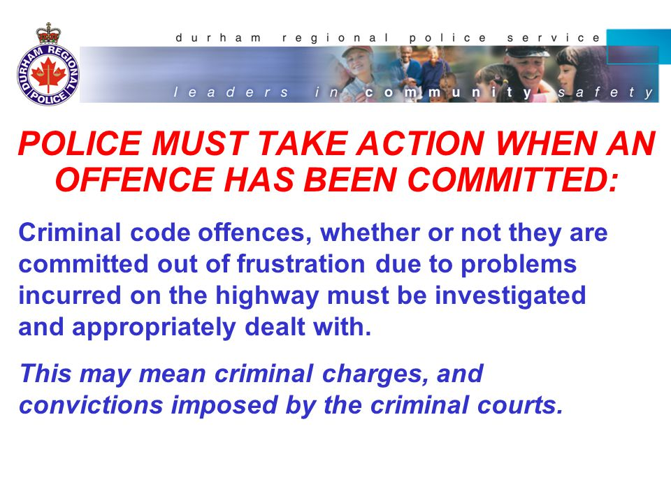 POLICE MUST TAKE ACTION WHEN AN OFFENCE HAS BEEN COMMITTED: Criminal code offences, whether or not they are committed out of frustration due to problems incurred on the highway must be investigated and appropriately dealt with.