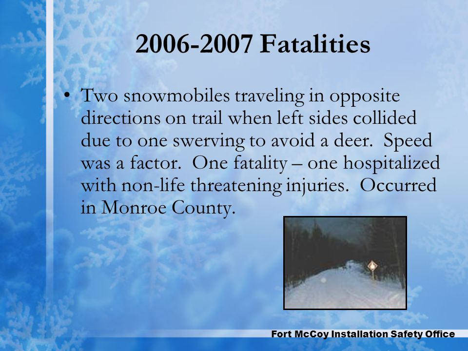 Fort McCoy Installation Safety Office 2006-2007 Fatalities Two snowmobiles traveling in opposite directions on trail when left sides collided due to one swerving to avoid a deer.