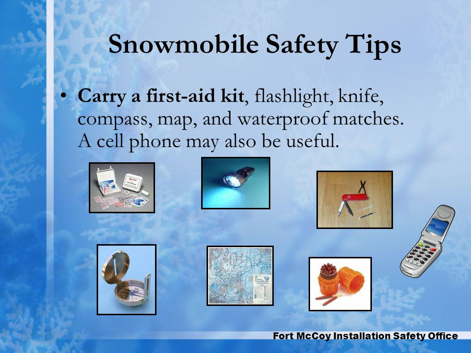 Fort McCoy Installation Safety Office Snowmobile Safety Tips Carry a first-aid kit, flashlight, knife, compass, map, and waterproof matches.