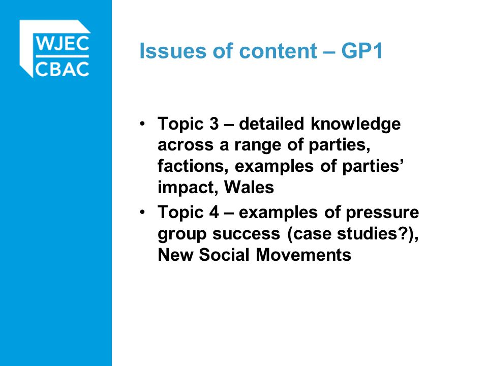 Topic 3 – detailed knowledge across a range of parties, factions, examples of parties' impact, Wales Topic 4 – examples of pressure group success (cas
