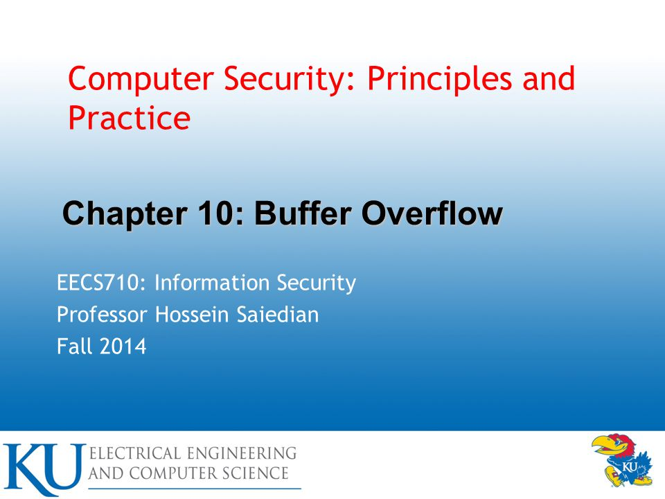 Computer Security: Principles and Practice EECS710: Information Security Professor Hossein Saiedian Fall 2014 Chapter 10: Buffer Overflow