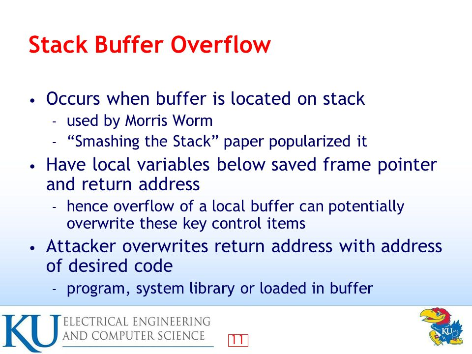 11 Stack Buffer Overflow Occurs when buffer is located on stack – used by Morris Worm – Smashing the Stack paper popularized it Have local variables below saved frame pointer and return address – hence overflow of a local buffer can potentially overwrite these key control items Attacker overwrites return address with address of desired code – program, system library or loaded in buffer