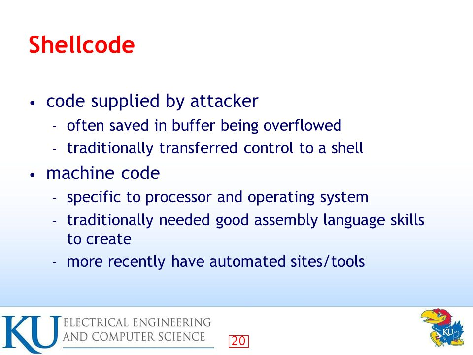 20 Shellcode code supplied by attacker – often saved in buffer being overflowed – traditionally transferred control to a shell machine code – specific to processor and operating system – traditionally needed good assembly language skills to create – more recently have automated sites/tools