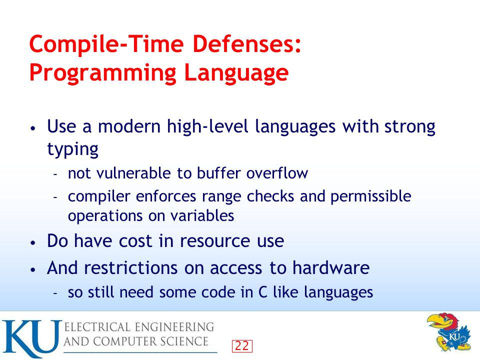 22 Compile-Time Defenses: Programming Language Use a modern high-level languages with strong typing – not vulnerable to buffer overflow – compiler enforces range checks and permissible operations on variables Do have cost in resource use And restrictions on access to hardware – so still need some code in C like languages