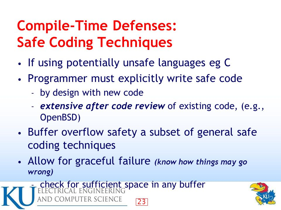 23 Compile-Time Defenses: Safe Coding Techniques If using potentially unsafe languages eg C Programmer must explicitly write safe code – by design with new code – extensive after code review of existing code, (e.g., OpenBSD) Buffer overflow safety a subset of general safe coding techniques Allow for graceful failure (know how things may go wrong) – check for sufficient space in any buffer