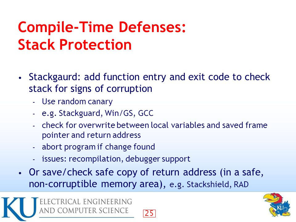 25 Compile-Time Defenses: Stack Protection Stackgaurd: add function entry and exit code to check stack for signs of corruption – Use random canary – e.g.