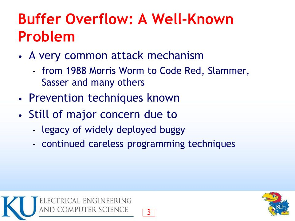 3 Buffer Overflow: A Well-Known Problem A very common attack mechanism – from 1988 Morris Worm to Code Red, Slammer, Sasser and many others Prevention techniques known Still of major concern due to – legacy of widely deployed buggy – continued careless programming techniques