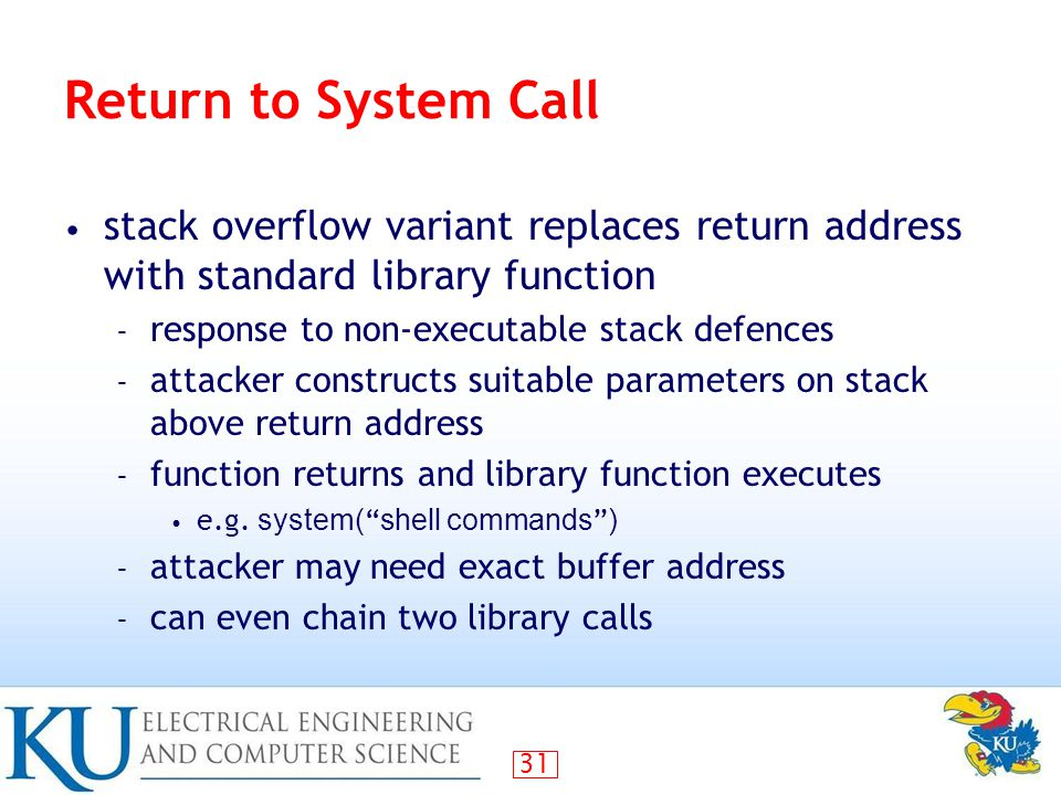 31 Return to System Call stack overflow variant replaces return address with standard library function – response to non-executable stack defences – attacker constructs suitable parameters on stack above return address – function returns and library function executes e.g.