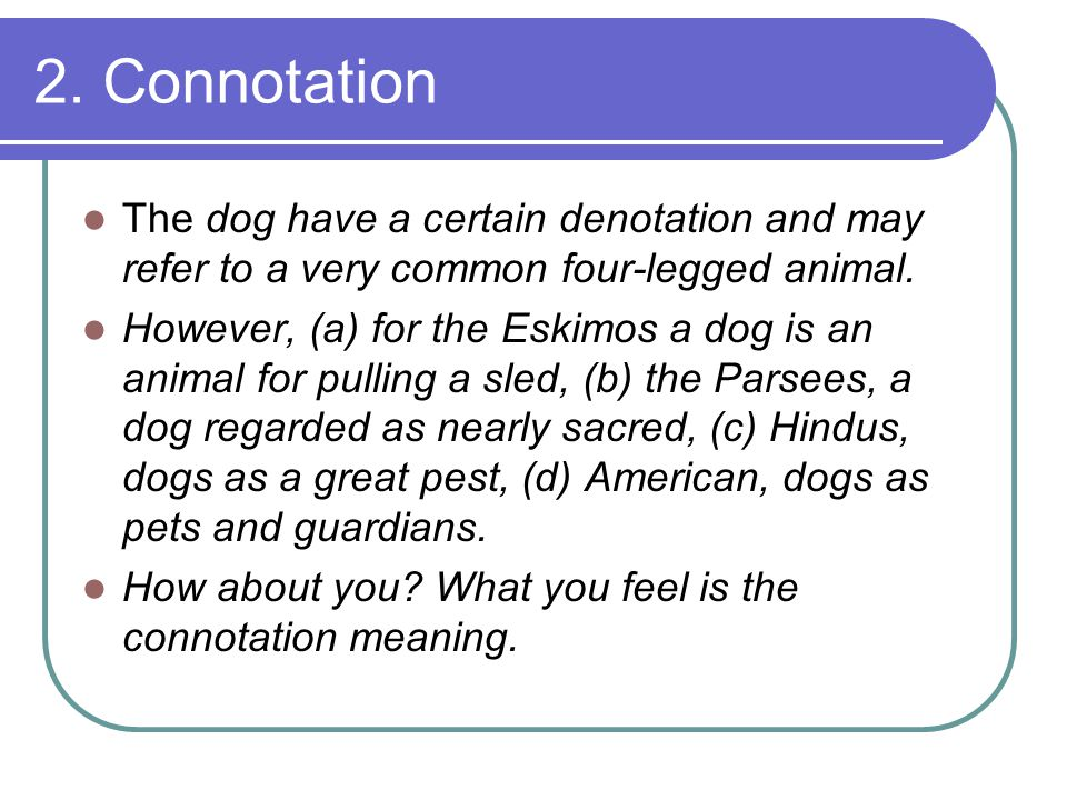 Connotation  the personal aspect of meaning, the emotional associations that the word arouses.