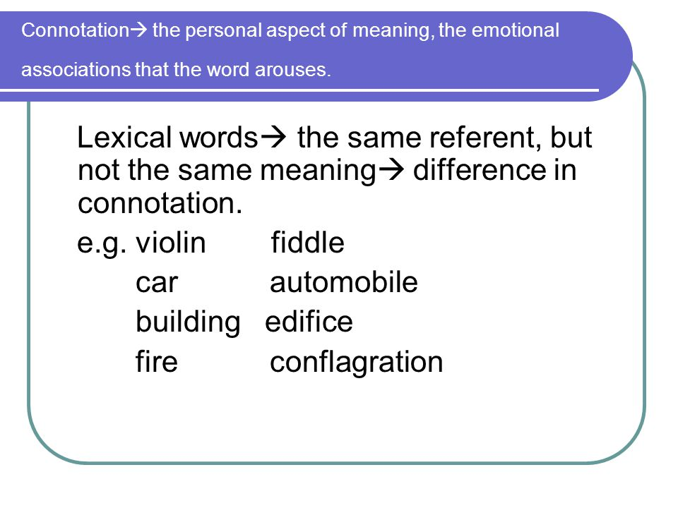 Connotation  the personal aspect of meaning, the emotional associations that the word arouses. Lexical words  the same referent, but not the same me