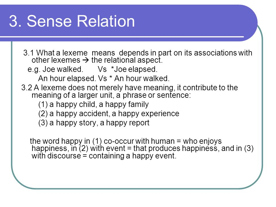 3. Sense Relation 3.1 What a lexeme means depends in part on its associations with other lexemes  the relational aspect. e.g. Joe walked. Vs *Joe ela