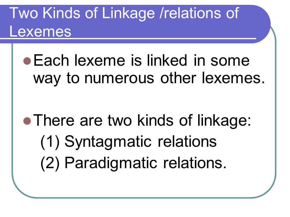 Two Kinds of Linkage /relations of Lexemes Each lexeme is linked in some way to numerous other lexemes. There are two kinds of linkage: (1) Syntagmati