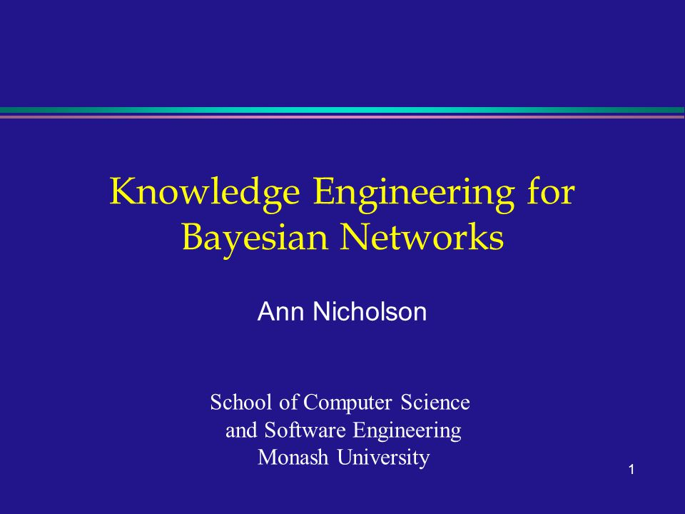 1 Knowledge Engineering for Bayesian Networks Ann Nicholson School of Computer Science and Software Engineering Monash University