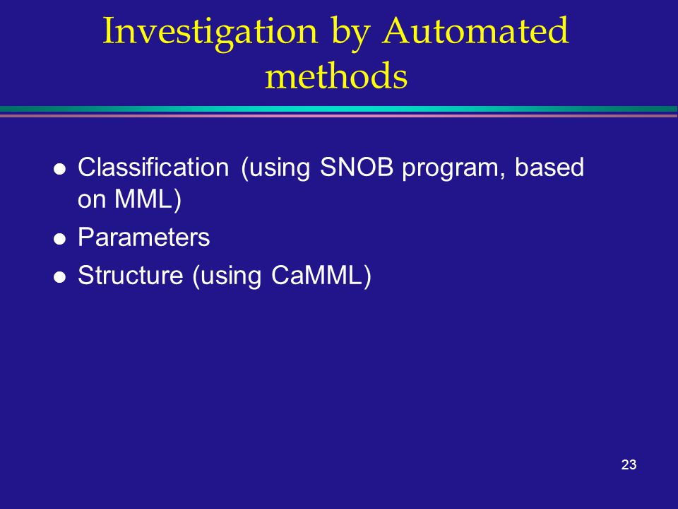 23 Investigation by Automated methods l Classification (using SNOB program, based on MML) l Parameters l Structure (using CaMML)