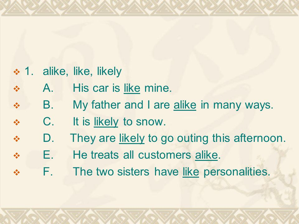  1.alike, like, likely  A.His car is like mine. B.My father and I are alike in many ways.