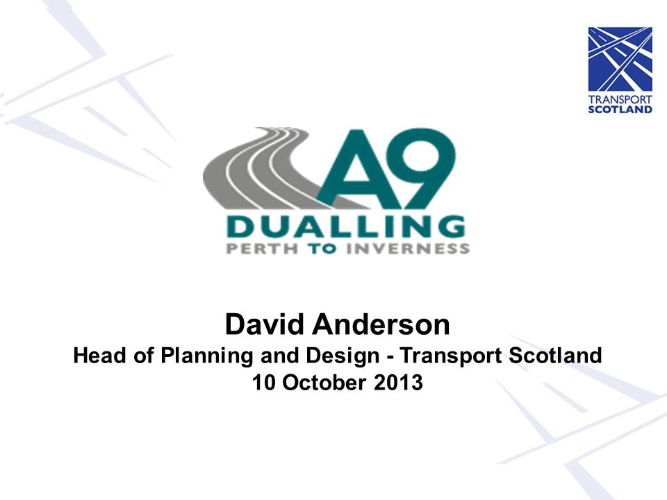 David Anderson Head of Planning and Design - Transport Scotland 10 October 2013