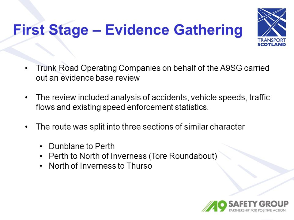 First Stage – Evidence Gathering Trunk Road Operating Companies on behalf of the A9SG carried out an evidence base review The review included analysis of accidents, vehicle speeds, traffic flows and existing speed enforcement statistics.