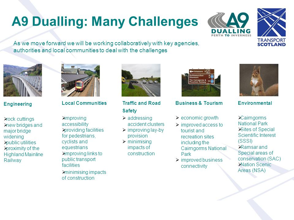 A9 Dualling: Many Challenges As we move forward we will be working collaboratively with key agencies, authorities and local communities to deal with the challenges Engineering  rock cuttings  new bridges and major bridge widening  public utilities  proximity of the Highland Mainline Railway Local Communities  improving accessibility  providing facilities for pedestrians, cyclists and equestrians  improving links to public transport facilities  minimising impacts of construction Traffic and Road Safety  addressing accident clusters  improving lay-by provision  minimising impacts of construction Business & Tourism  economic growth  improved access to tourist and recreation sites including the Cairngorms National Park  improved business connectivity Environmental  Cairngorms National Park  Sites of Special Scientific Interest (SSSI)  Ramsar and Special areas of conservation (SAC)  Nation Scenic Areas (NSA)
