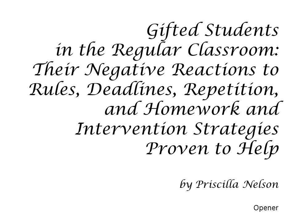 Gifted Students in the Regular Classroom: Their Negative Reactions to Rules, Deadlines, Repetition, and Homework and Intervention Strategies Proven to Help by Priscilla Nelson Opener
