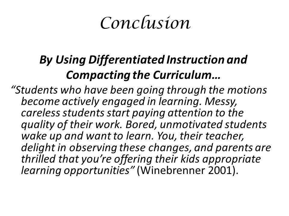 Conclusion By Using Differentiated Instruction and Compacting the Curriculum… Students who have been going through the motions become actively engaged in learning.