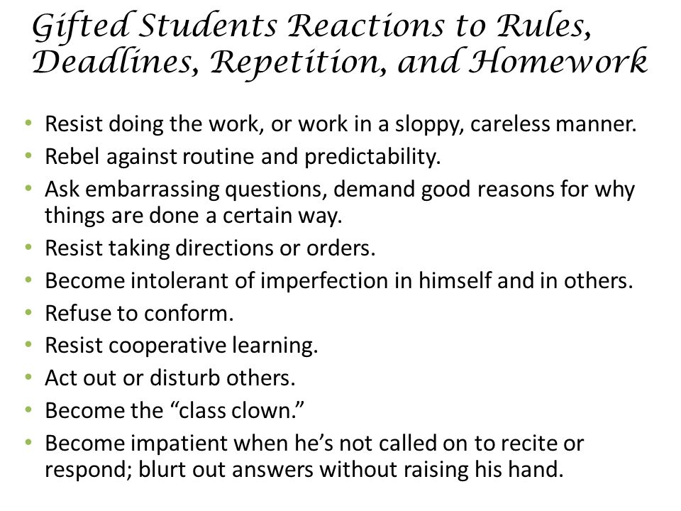 Gifted Students Reactions to Rules, Deadlines, Repetition, and Homework Resist doing the work, or work in a sloppy, careless manner.