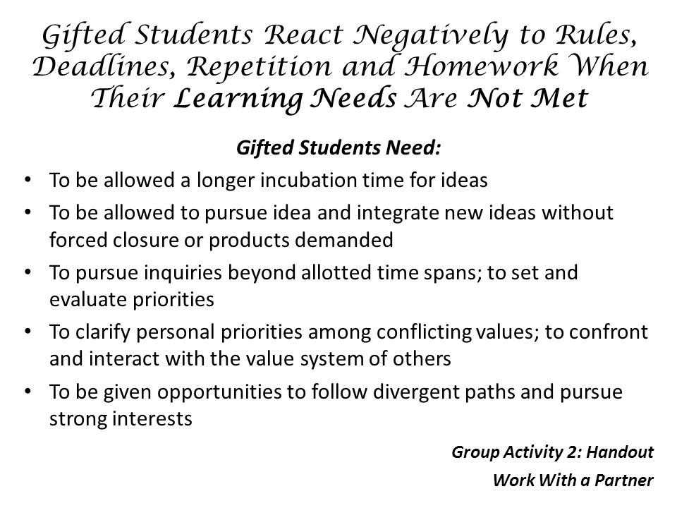 Gifted Students React Negatively to Rules, Deadlines, Repetition and Homework When Their Learning Needs Are Not Met Gifted Students Need: To be allowed a longer incubation time for ideas To be allowed to pursue idea and integrate new ideas without forced closure or products demanded To pursue inquiries beyond allotted time spans; to set and evaluate priorities To clarify personal priorities among conflicting values; to confront and interact with the value system of others To be given opportunities to follow divergent paths and pursue strong interests Group Activity 2: Handout Work With a Partner