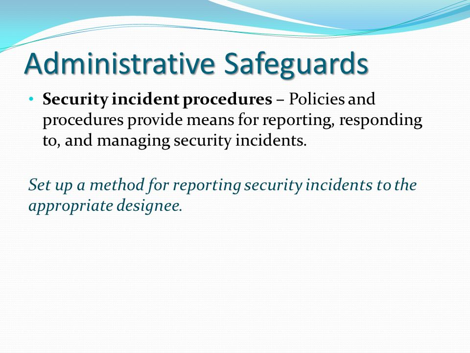 Administrative Safeguards Security incident procedures – Policies and procedures provide means for reporting, responding to, and managing security inc
