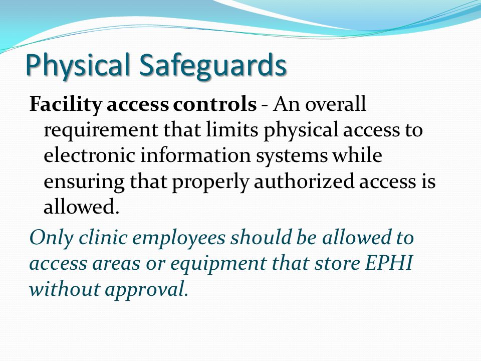 Physical Safeguards Facility access controls - An overall requirement that limits physical access to electronic information systems while ensuring tha