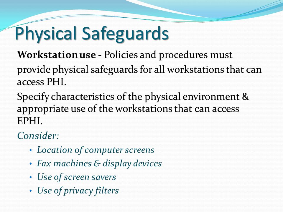 Physical Safeguards Workstation use - Policies and procedures must provide physical safeguards for all workstations that can access PHI. Specify chara