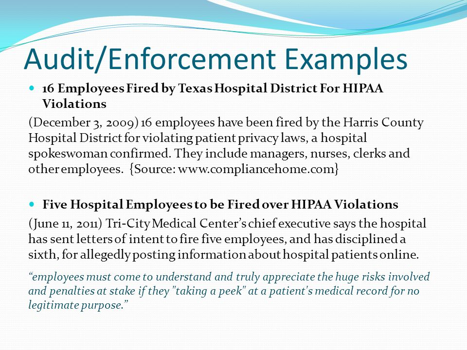 Audit/Enforcement Examples 16 Employees Fired by Texas Hospital District For HIPAA Violations (December 3, 2009) 16 employees have been fired by the H