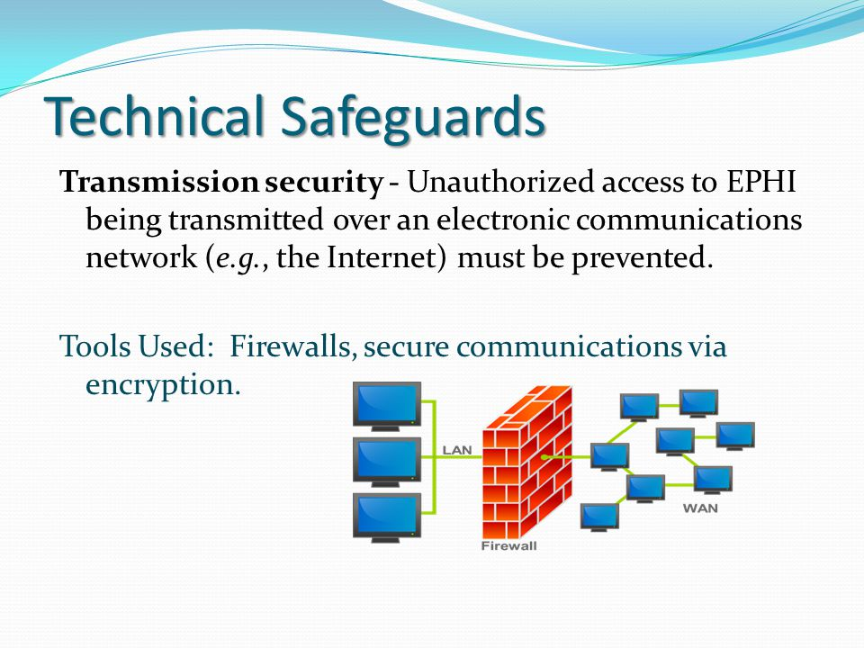 Technical Safeguards Transmission security - Unauthorized access to EPHI being transmitted over an electronic communications network (e.g., the Intern