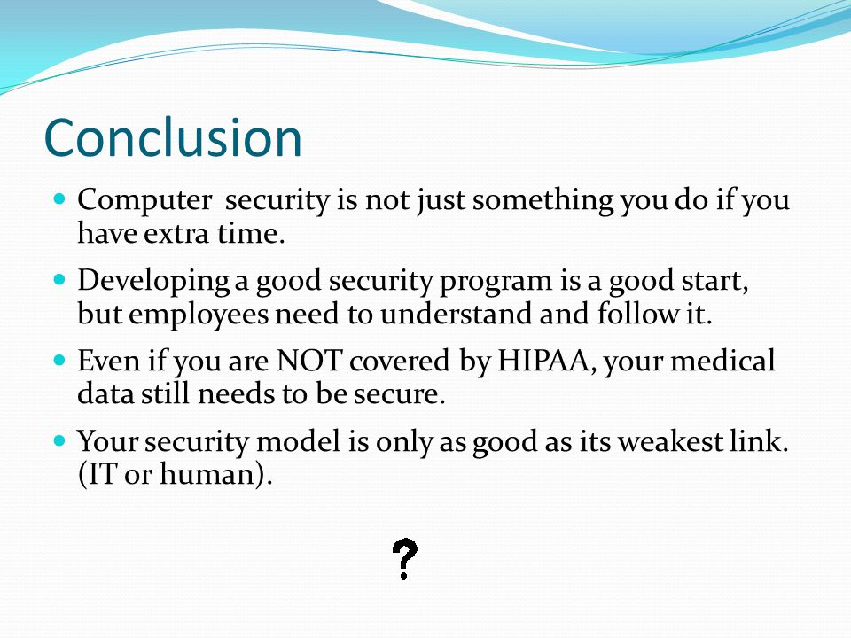 Conclusion Computer security is not just something you do if you have extra time. Developing a good security program is a good start, but employees ne