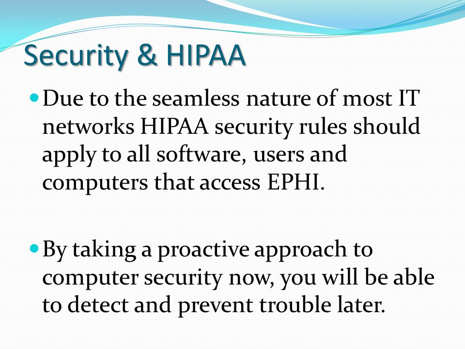 Security & HIPAA Due to the seamless nature of most IT networks HIPAA security rules should apply to all software, users and computers that access EPH