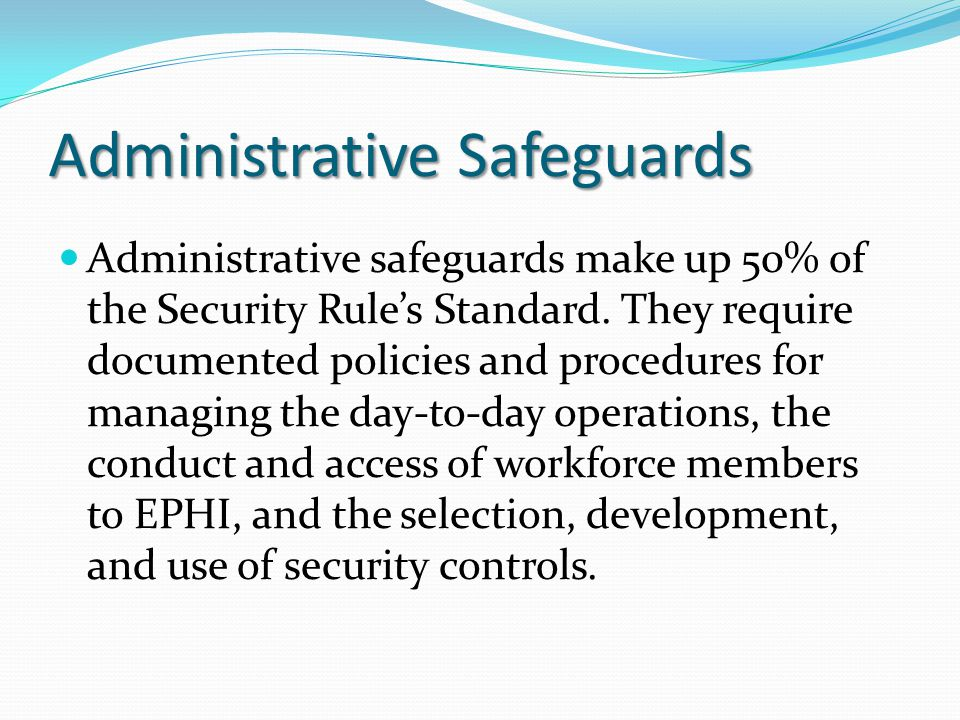 Administrative Safeguards Administrative safeguards make up 50% of the Security Rule's Standard. They require documented policies and procedures for m