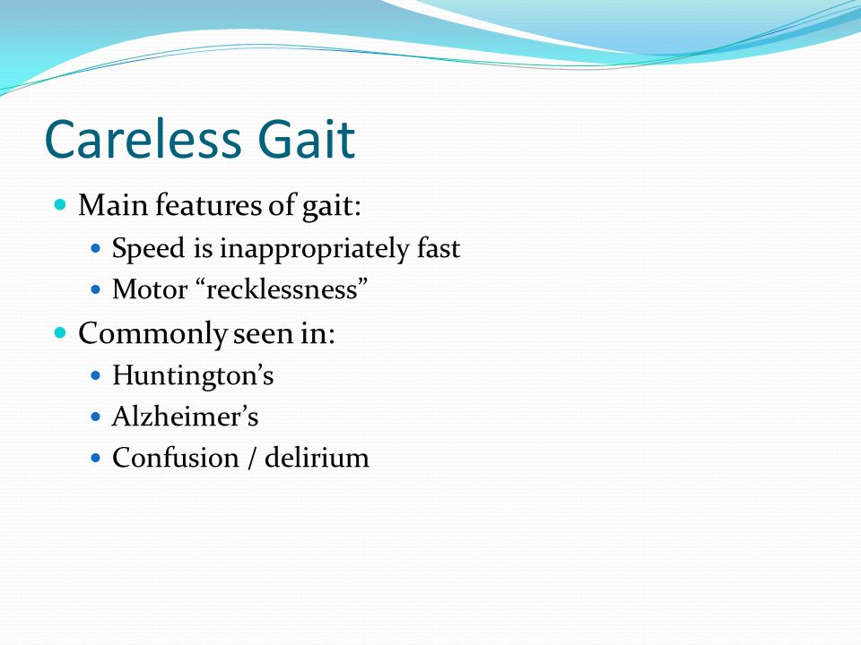 """Careless Gait Main features of gait: Speed is inappropriately fast Motor """"recklessness"""" Commonly seen in: Huntington's Alzheimer's Confusion / deliriu"""